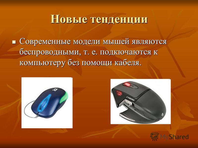 Новые тенденции Современные модели мышей являются беспроводными, т. е. подключаются к компьютеру без помощи кабеля. Современные модели мышей являются беспроводными, т. е. подключаются к компьютеру без помощи кабеля.