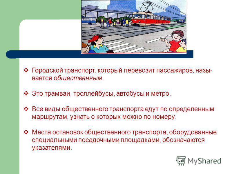 Городской транспорт, который перевозит пассажиров, назы вается общественным. Это трамваи, троллейбусы, автобусы и метро. Все виды общественного транспорта едут по определённым маршрутам, узнать о которых можно по номеру. Места остановок общественно