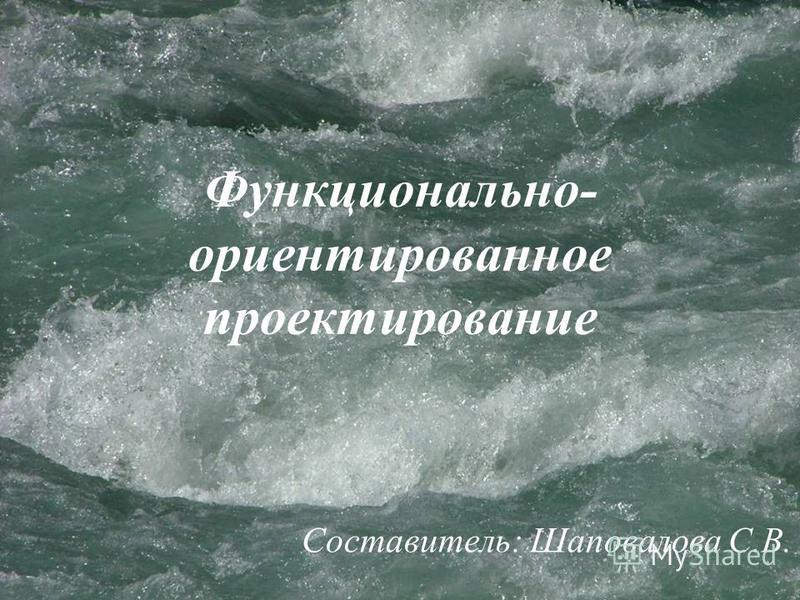 Функционально- ориентированное проектирование Составитель: Шаповалова С.В.
