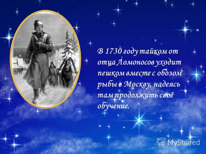 В 1730 году тайком от отца Ломоносов уходит пешком вместе с обозом рыбы в Москву, надеясь там продолжить своё обучение.