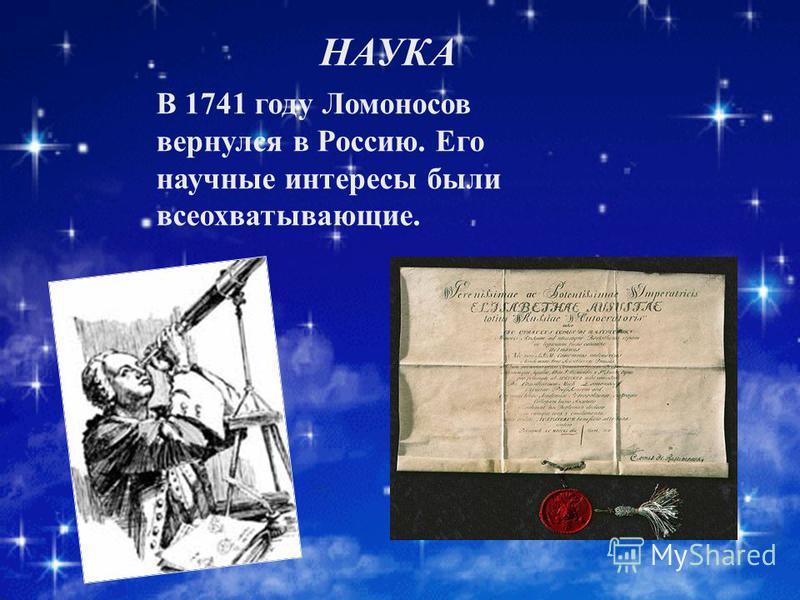 НАУКА В 1741 году Ломоносов вернулся в Россию. Его научные интересы были всеохватывающие.