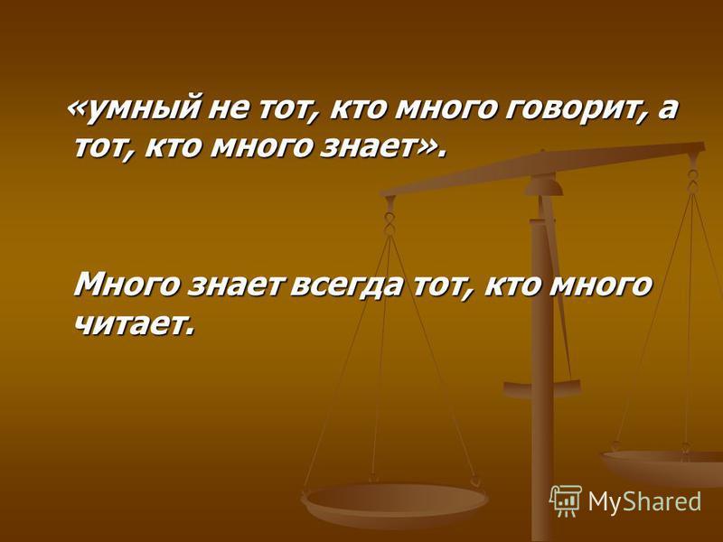 «умный не тот, кто много говорит, а тот, кто много знает». «умный не тот, кто много говорит, а тот, кто много знает». Много знает всегда тот, кто много читает. Много знает всегда тот, кто много читает.