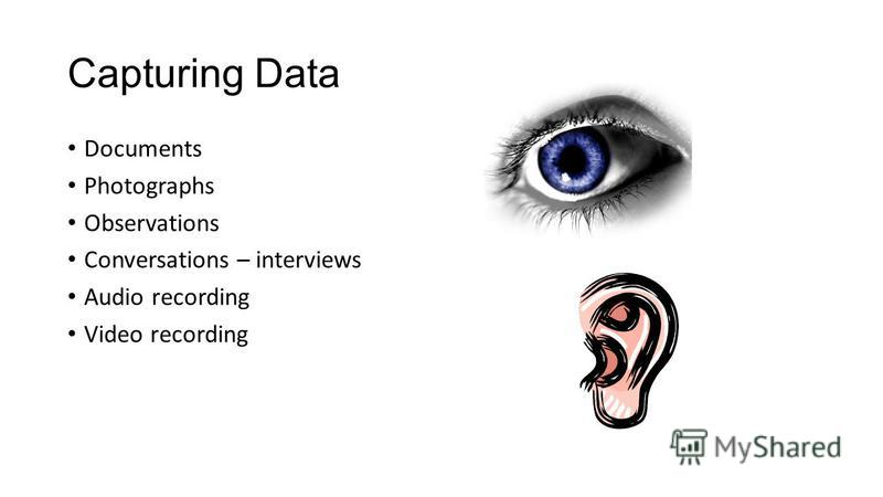 Capturing Data Documents Photographs Observations Conversations – interviews Audio recording Video recording
