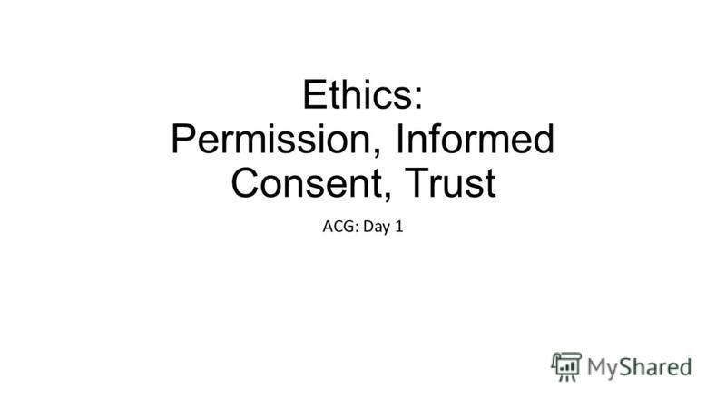 Ethics: Permission, Informed Consent, Trust ACG: Day 1