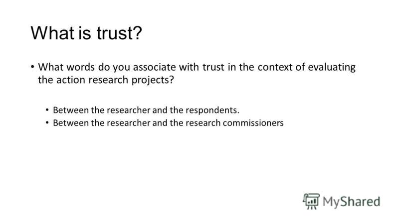What is trust? What words do you associate with trust in the context of evaluating the action research projects? Between the researcher and the respondents. Between the researcher and the research commissioners