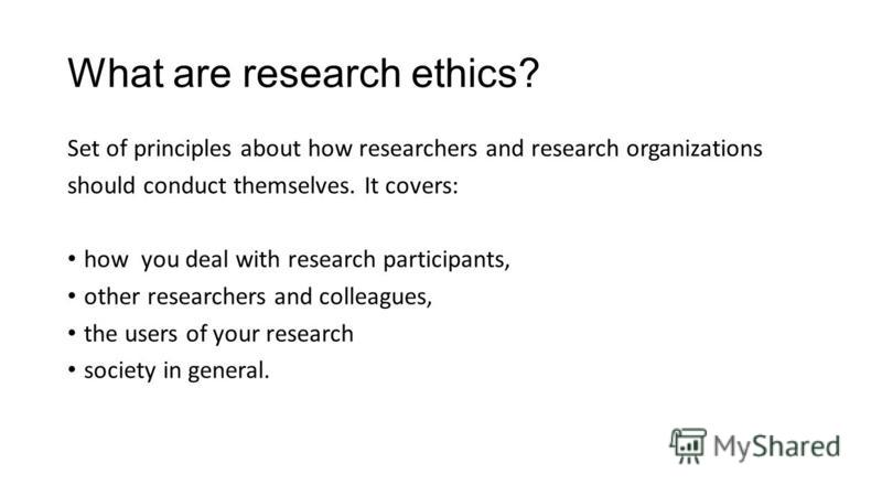 What are research ethics? Set of principles about how researchers and research organizations should conduct themselves. It covers: how you deal with research participants, other researchers and colleagues, the users of your research society in genera