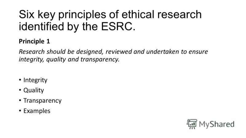 Six key principles of ethical research identified by the ESRC. Principle 1 Research should be designed, reviewed and undertaken to ensure integrity, quality and transparency. Integrity Quality Transparency Examples