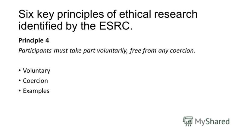 Six key principles of ethical research identified by the ESRC. Principle 4 Participants must take part voluntarily, free from any coercion. Voluntary Coercion Examples
