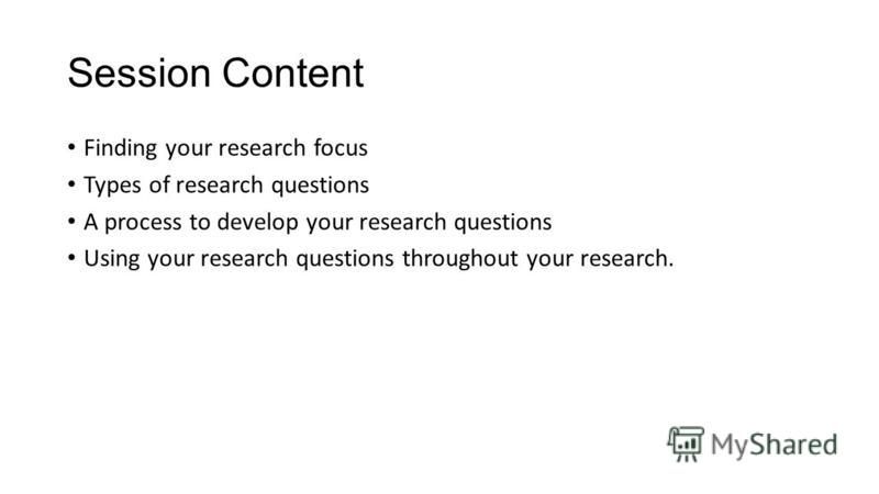Session Content Finding your research focus Types of research questions A process to develop your research questions Using your research questions throughout your research.