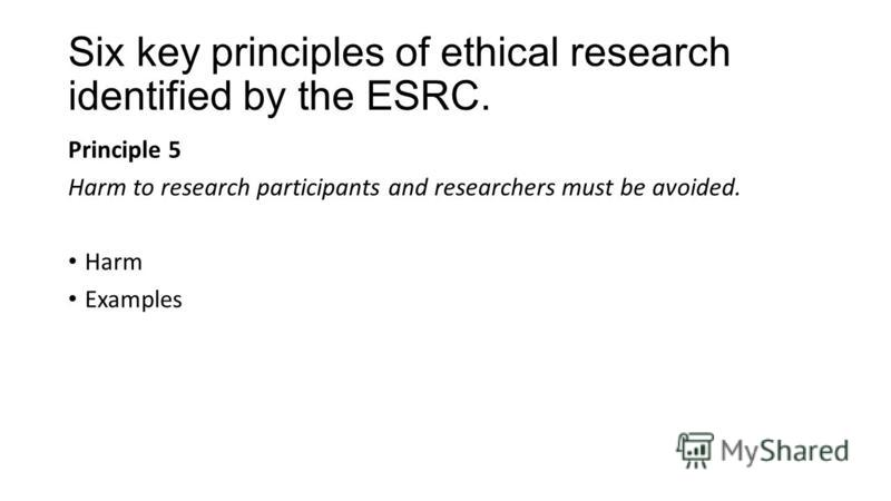 Six key principles of ethical research identified by the ESRC. Principle 5 Harm to research participants and researchers must be avoided. Harm Examples