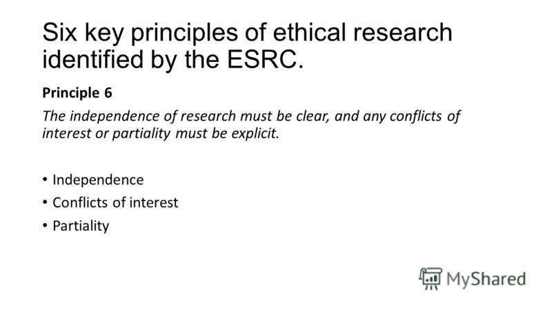 Six key principles of ethical research identified by the ESRC. Principle 6 The independence of research must be clear, and any conflicts of interest or partiality must be explicit. Independence Conflicts of interest Partiality