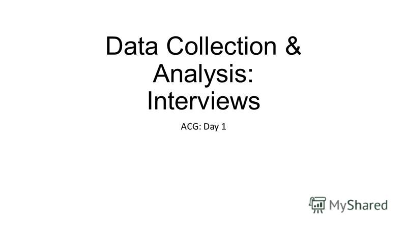 Data Collection & Analysis: Interviews ACG: Day 1