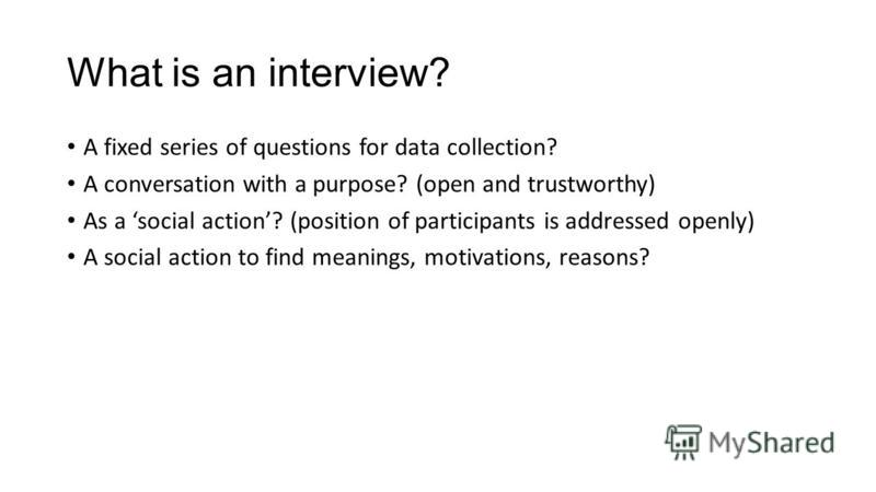 What is an interview? A fixed series of questions for data collection? A conversation with a purpose? (open and trustworthy) As a social action? (position of participants is addressed openly) A social action to find meanings, motivations, reasons?