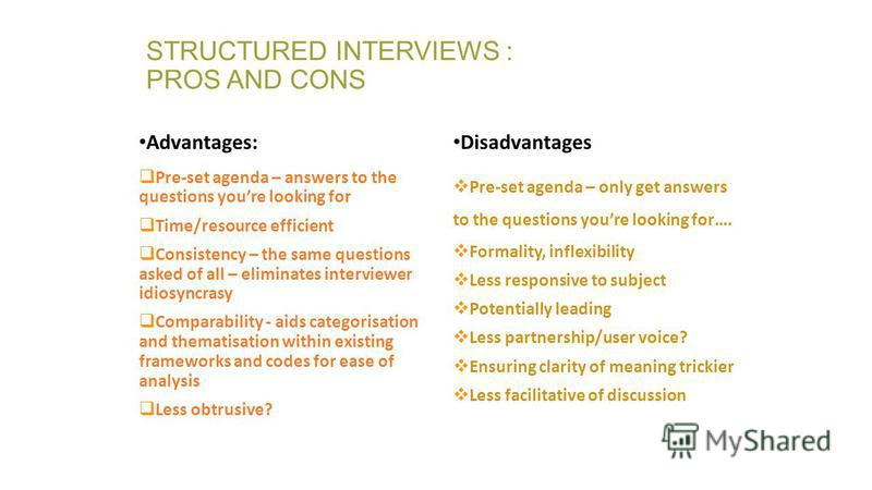 STRUCTURED INTERVIEWS : PROS AND CONS Advantages: Pre-set agenda – answers to the questions youre looking for Time/resource efficient Consistency – the same questions asked of all – eliminates interviewer idiosyncrasy Comparability - aids categorisat