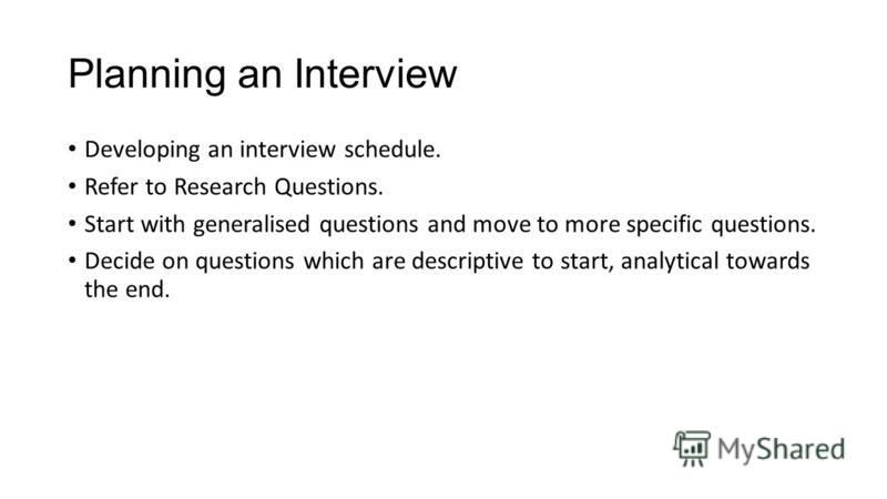 Planning an Interview Developing an interview schedule. Refer to Research Questions. Start with generalised questions and move to more specific questions. Decide on questions which are descriptive to start, analytical towards the end.
