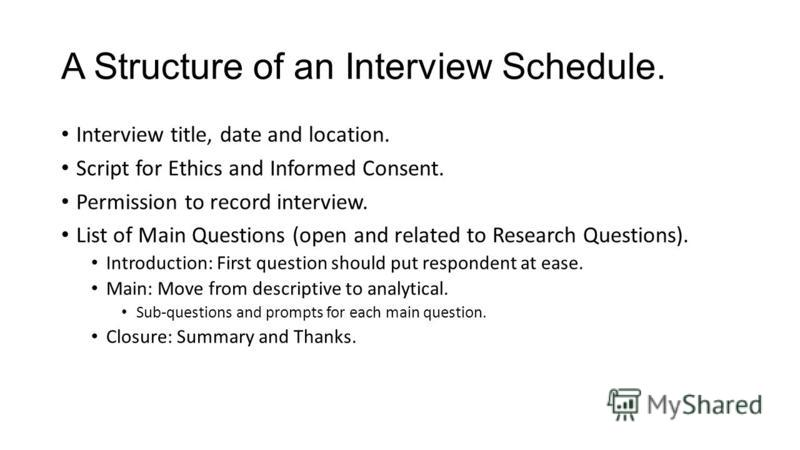 A Structure of an Interview Schedule. Interview title, date and location. Script for Ethics and Informed Consent. Permission to record interview. List of Main Questions (open and related to Research Questions). Introduction: First question should put