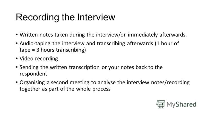 Recording the Interview Written notes taken during the interview/or immediately afterwards. Audio-taping the interview and transcribing afterwards (1 hour of tape = 3 hours transcribing) Video recording Sending the written transcription or your notes