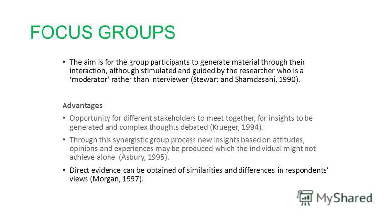 FOCUS GROUPS The aim is for the group participants to generate material through their interaction, although stimulated and guided by the researcher who is a moderator rather than interviewer (Stewart and Shamdasani, 1990). Advantages Opportunity for