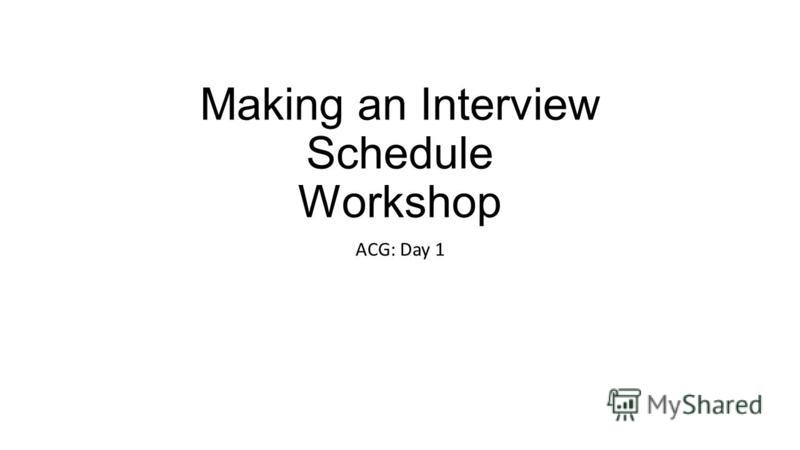 Making an Interview Schedule Workshop ACG: Day 1