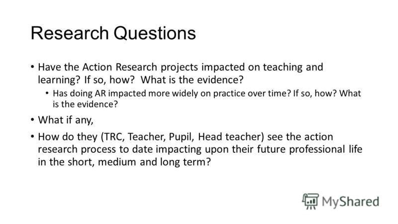Research Questions Have the Action Research projects impacted on teaching and learning? If so, how? What is the evidence? Has doing AR impacted more widely on practice over time? If so, how? What is the evidence? What if any, How do they (TRC, Teache