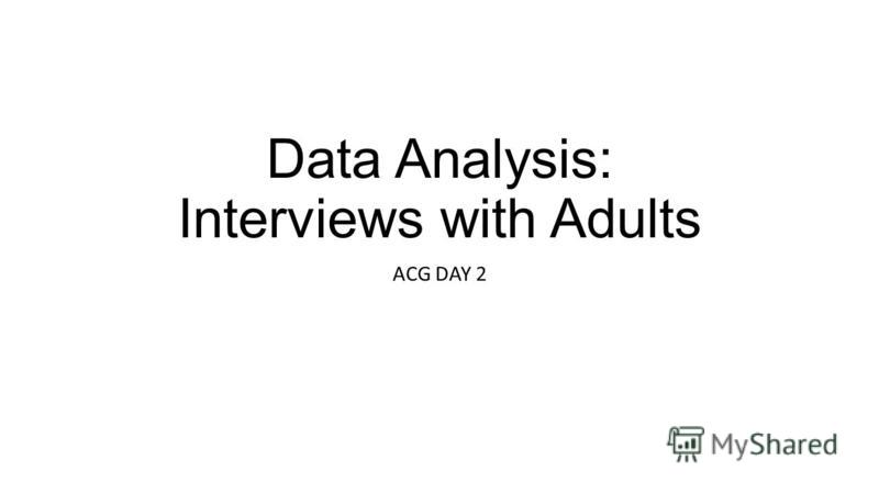 Data Analysis: Interviews with Adults ACG DAY 2