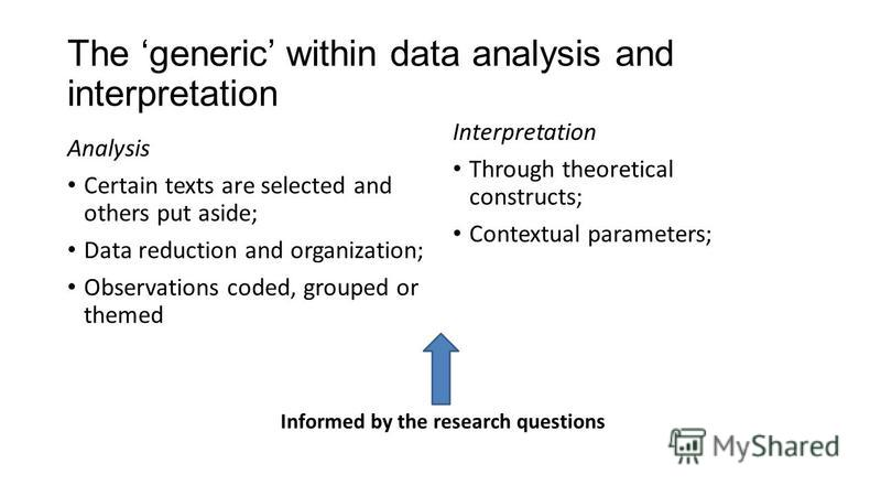 The generic within data analysis and interpretation Analysis Certain texts are selected and others put aside; Data reduction and organization; Observations coded, grouped or themed Interpretation Through theoretical constructs; Contextual parameters;
