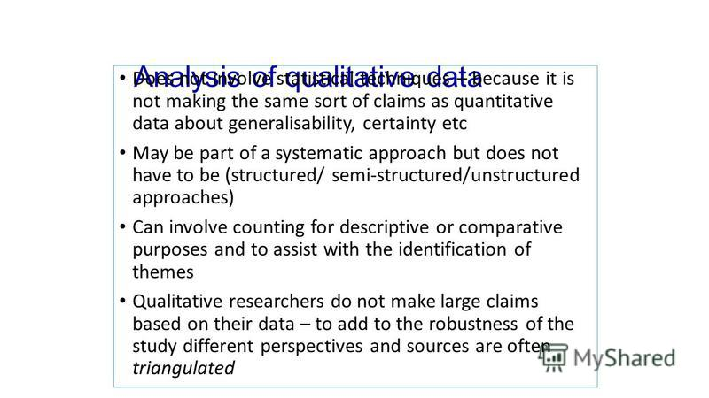 Analysis of qualitative data Does not involve statistical techniques – because it is not making the same sort of claims as quantitative data about generalisability, certainty etc May be part of a systematic approach but does not have to be (structure