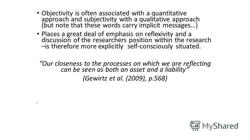 Objectivity is often associated with a quantitative approach and subjectivity with a qualitative approach (but note that these words carry implicit messages…) Places a great deal of emphasis on reflexivity and a discussion of the researchers position
