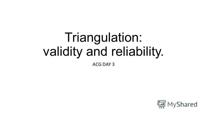 Triangulation: validity and reliability. ACG DAY 3