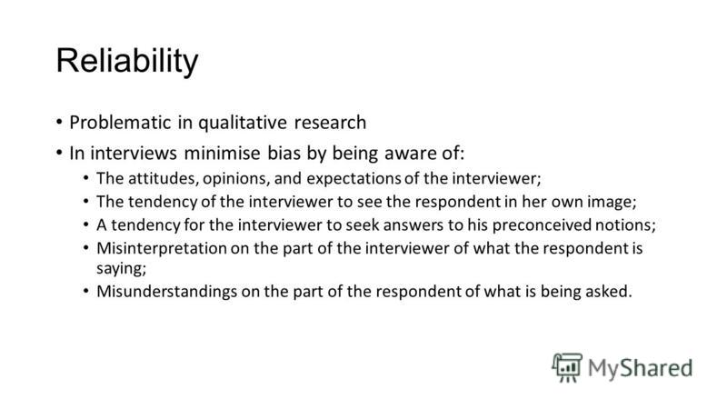 Reliability Problematic in qualitative research In interviews minimise bias by being aware of: The attitudes, opinions, and expectations of the interviewer; The tendency of the interviewer to see the respondent in her own image; A tendency for the in