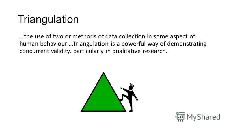 Triangulation …the use of two or methods of data collection in some aspect of human behaviour….Triangulation is a powerful way of demonstrating concurrent validity, particularly in qualitative research.