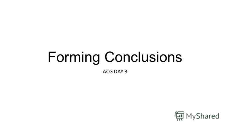 Forming Conclusions ACG DAY 3