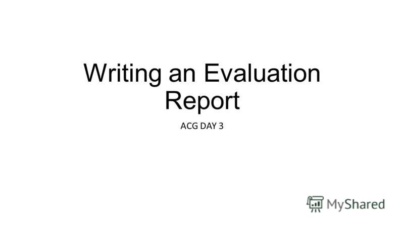 Writing an Evaluation Report ACG DAY 3