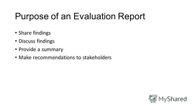 Purpose of an Evaluation Report Share findings Discuss findings Provide a summary Make recommendations to stakeholders