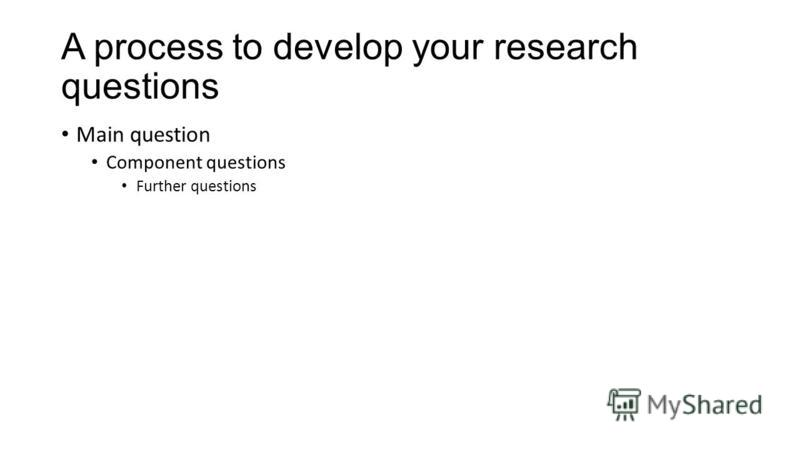 A process to develop your research questions Main question Component questions Further questions