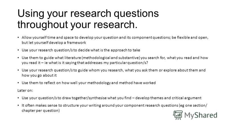 Using your research questions throughout your research. Allow yourself time and space to develop your question and its component questions; be flexible and open, but let yourself develop a framework Use your research question/s to decide what is the