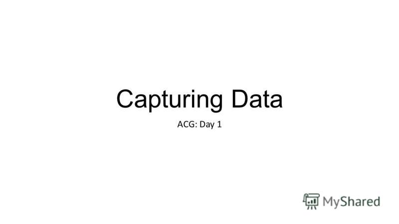 Capturing Data ACG: Day 1