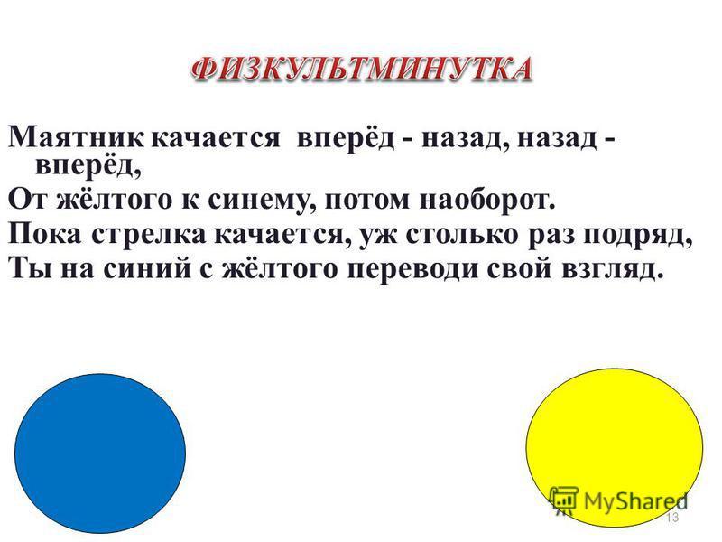 Маятник качается вперёд - назад, назад - вперёд, От жёлтого к синему, потом наоборот. Пока стрелка качается, уж столько раз подряд, Ты на синий с жёлтого переводи свой взгляд. 13