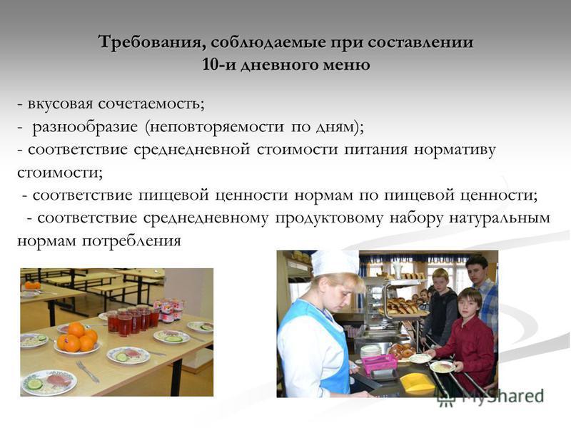 Требования, соблюдаемые при составлении 10-и дневного меню - вкусовая сочетаемость; - разнообразие (неповторяемости по дням); - соответствие среднедневной стоимости питания нормативу стоимости; - соответствие пищевой ценности нормам по пищевой ценнос