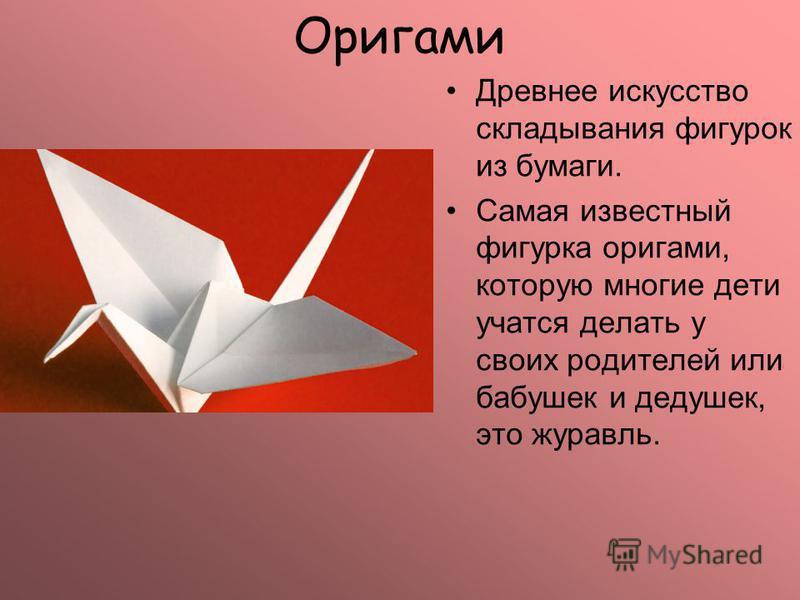 Оригами Древнее искусство складывания фигурок из бумаги. Самая известный фигурка оригами, которую многие дети учатся делать у своих родителей или бабушек и дедушек, это журавль.