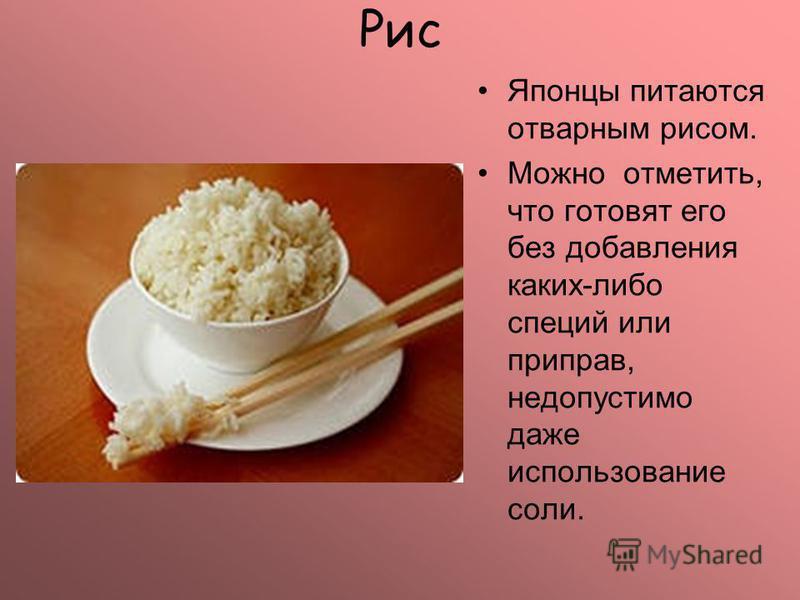 Рис Японцы питаются отварным рисом. Можно отметить, что готовят его без добавления каких-либо специй или приправ, недопустимо даже использование соли.