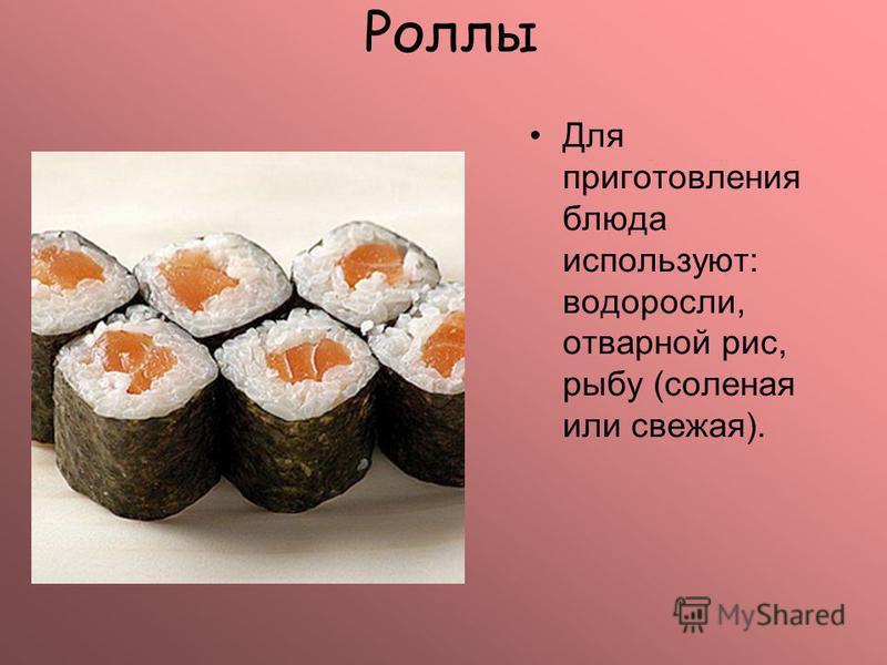 Роллы Для приготовления блюда используют: водоросли, отварной рис, рыбу (соленая или свежая).
