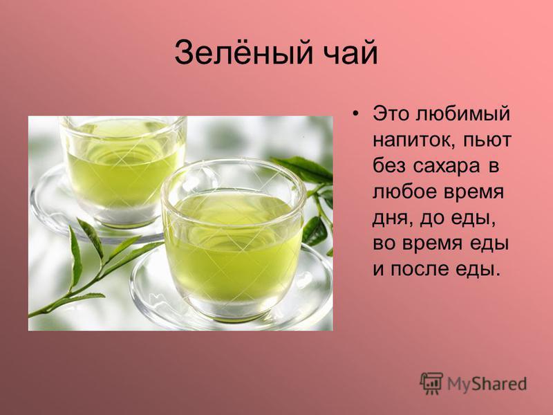Зелёный чай Это любимый напиток, пьют без сахара в любое время дня, до еды, во время еды и после еды.