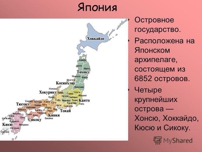 Япония Островное государство. Расположена на Японском архипелаге, состоящем из 6852 островов. Четыре крупнейших острова Хонсю, Хоккайдо, Кюсю и Сикоку.
