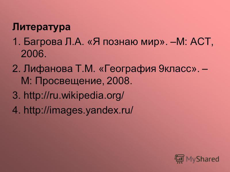 Литература 1. Багрова Л.А. «Я познаю мир». –М: АСТ, 2006. 2. Лифанова Т.М. «География 9 класс». – М: Просвещение, 2008. 3. http://ru.wikipedia.org/ 4. http://images.yandex.ru/