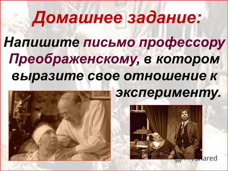 Напишите письмо профессору Преображенскому, в котором выразите свое отношение к эксперименту. Домашнее задание: