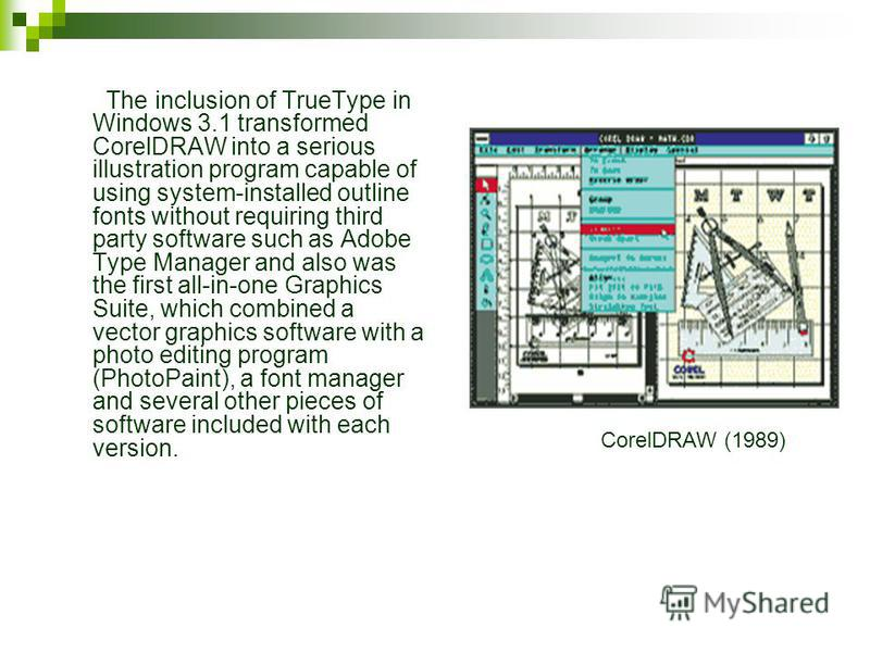 The inclusion of TrueType in Windows 3.1 transformed CorelDRAW into a serious illustration program capable of using system-installed outline fonts without requiring third party software such as Adobe Type Manager and also was the first all-in-one Gra