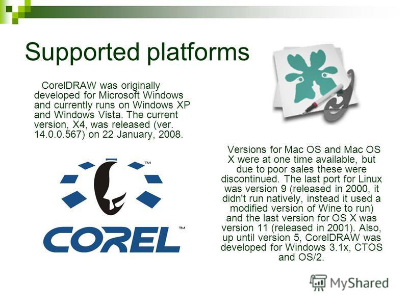 Supported platforms CorelDRAW was originally developed for Microsoft Windows and currently runs on Windows XP and Windows Vista. The current version, X4, was released (ver. 14.0.0.567) on 22 January, 2008. Versions for Mac OS and Mac OS X were at one