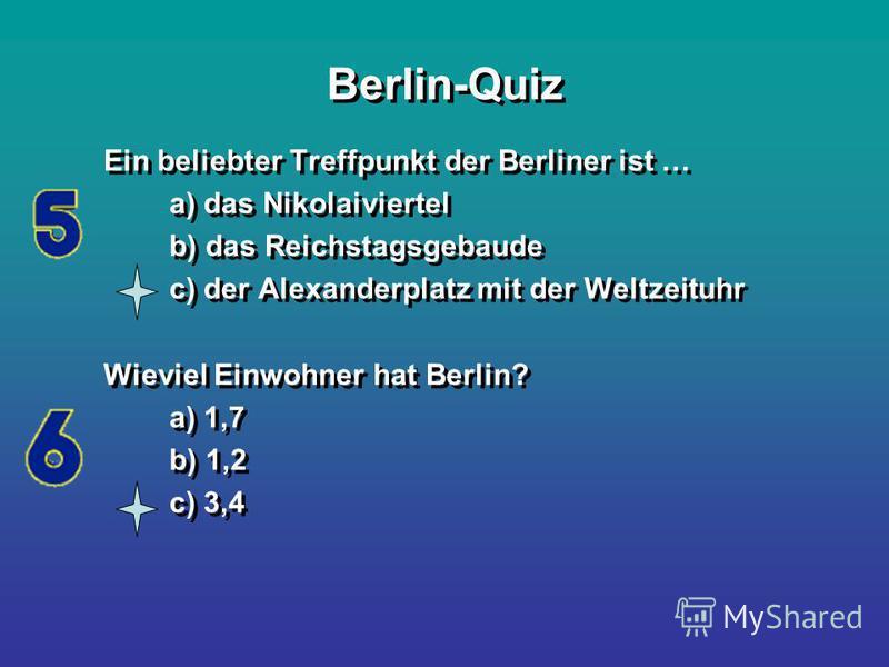 Berlin-Quiz Ein beliebter Treffpunkt der Berliner ist … a) das Nikolaiviertel b) das Reichstagsgebaude c) der Alexanderplatz mit der Weltzeituhr Wieviel Einwohner hat Berlin? a) 1,7 b) 1,2 c) 3,4 Ein beliebter Treffpunkt der Berliner ist … a) das Nik