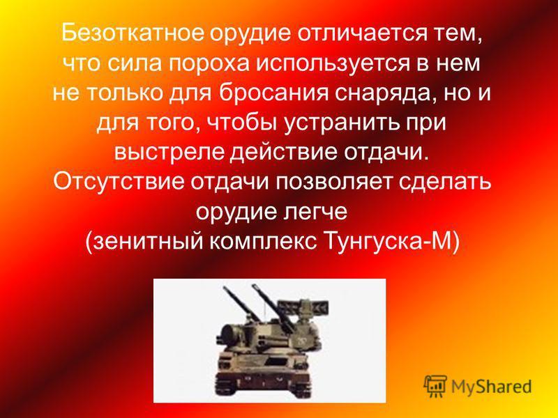 Безоткатное орудие отличается тем, что сила пороха используется в нем не только для бросания снаряда, но и для того, чтобы устранить при выстреле действие отдачи. Отсутствие отдачи позволяет сделать орудие легче (зенитный комплекс Тунгуска-М)